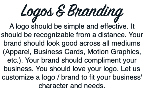 Logos & Branding A logo should be simple and effective. It should be recognizable from a distance. Your brand should look good across all mediums (Apparel, Business Cards, Motion Graphics, etc.). Your brand should compliment your business. You should love your logo. Let us customize a logo / brand to fit your business' character and needs.