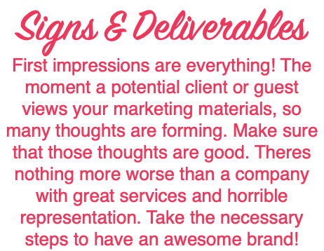 Signs & Deliverables First impressions are everything! The moment a potential client or guest views your marketing materials, so many thoughts are forming. Make sure that those thoughts are good. Theres nothing more worse than a company with great services and horrible representation. Take the necessary steps to have an awesome brand!